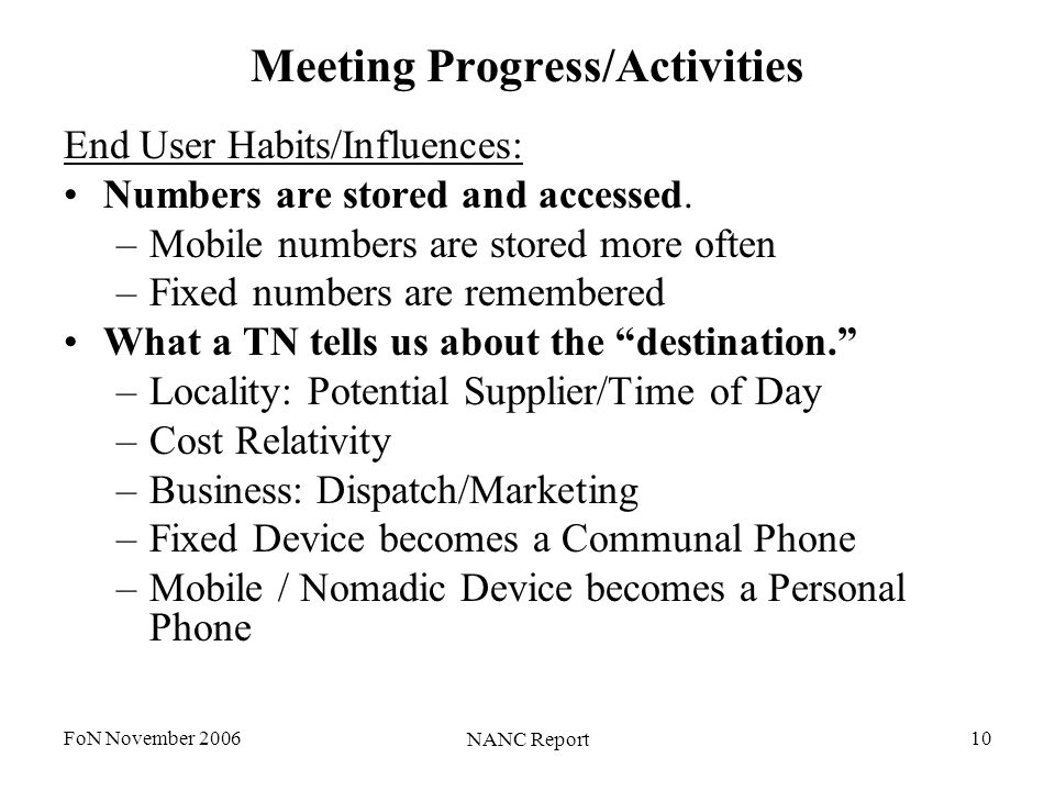 FoN November 2006 NANC Report 10 Meeting Progress/Activities End User Habits/Influences: Numbers are stored and accessed. –Mobile numbers are stored m
