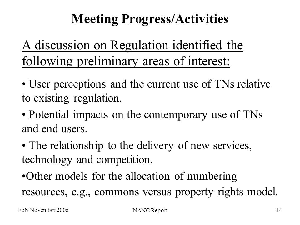 FoN November 2006 NANC Report 14 Meeting Progress/Activities A discussion on Regulation identified the following preliminary areas of interest: User perceptions and the current use of TNs relative to existing regulation.