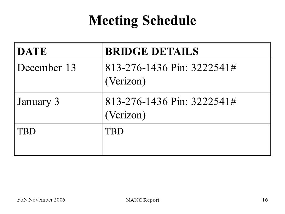 FoN November 2006 NANC Report 16 Meeting Schedule DATEBRIDGE DETAILS December 13813-276-1436 Pin: 3222541# (Verizon) January 3813-276-1436 Pin: 3222541# (Verizon) TBD