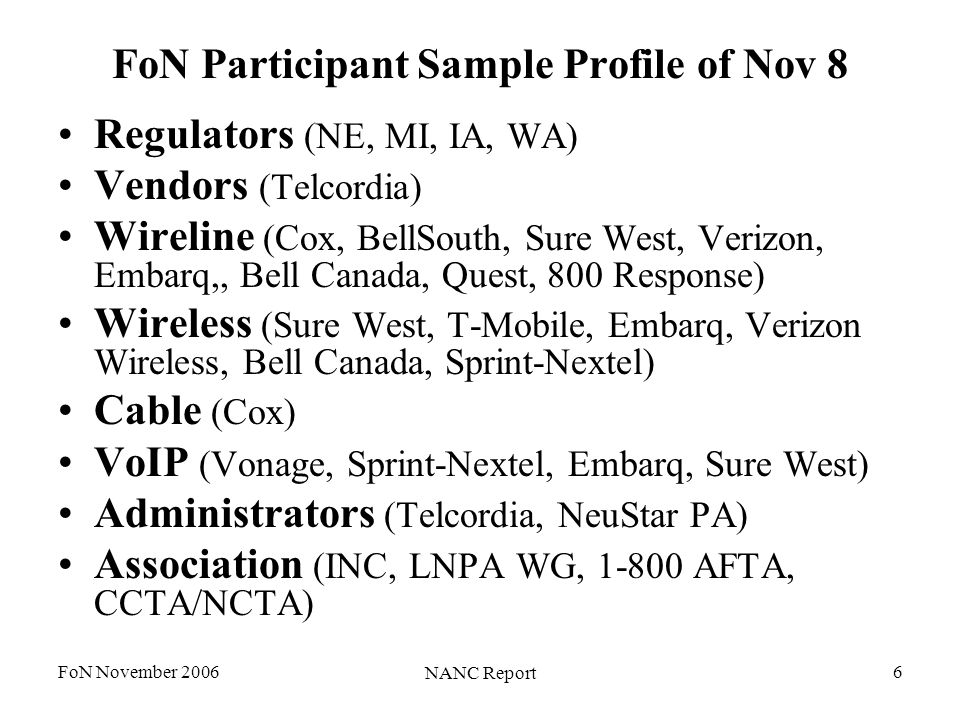 FoN November 2006 NANC Report 6 FoN Participant Sample Profile of Nov 8 Regulators (NE, MI, IA, WA) Vendors (Telcordia) Wireline (Cox, BellSouth, Sure West, Verizon, Embarq,, Bell Canada, Quest, 800 Response) Wireless (Sure West, T-Mobile, Embarq, Verizon Wireless, Bell Canada, Sprint-Nextel) Cable (Cox) VoIP (Vonage, Sprint-Nextel, Embarq, Sure West) Administrators (Telcordia, NeuStar PA) Association (INC, LNPA WG, 1-800 AFTA, CCTA/NCTA)