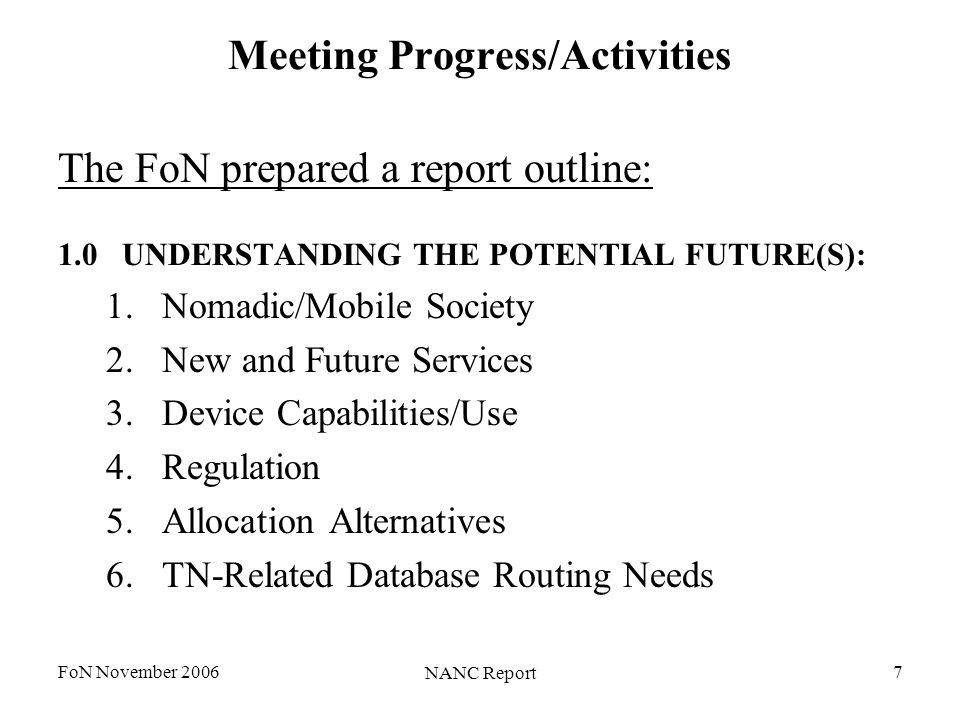 FoN November 2006 NANC Report 7 Meeting Progress/Activities The FoN prepared a report outline: 1.0UNDERSTANDING THE POTENTIAL FUTURE(S): 1.Nomadic/Mobile Society 2.New and Future Services 3.Device Capabilities/Use 4.Regulation 5.Allocation Alternatives 6.TN-Related Database Routing Needs
