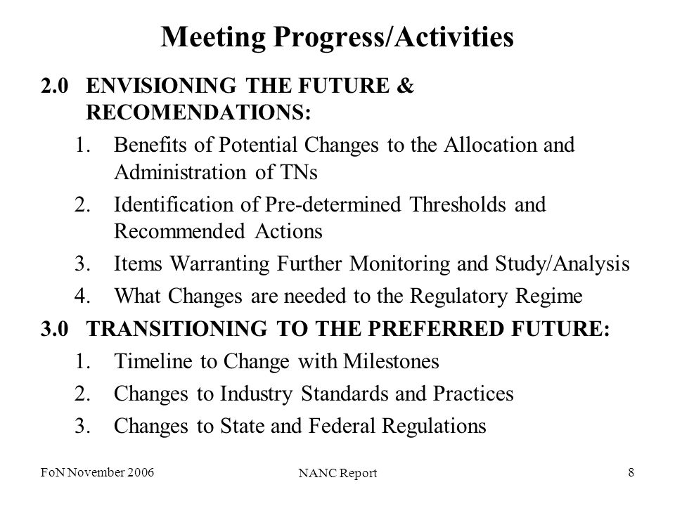 FoN November 2006 NANC Report 8 Meeting Progress/Activities 2.0ENVISIONING THE FUTURE & RECOMENDATIONS: 1.Benefits of Potential Changes to the Allocation and Administration of TNs 2.Identification of Pre-determined Thresholds and Recommended Actions 3.Items Warranting Further Monitoring and Study/Analysis 4.What Changes are needed to the Regulatory Regime 3.0TRANSITIONING TO THE PREFERRED FUTURE: 1.Timeline to Change with Milestones 2.Changes to Industry Standards and Practices 3.Changes to State and Federal Regulations