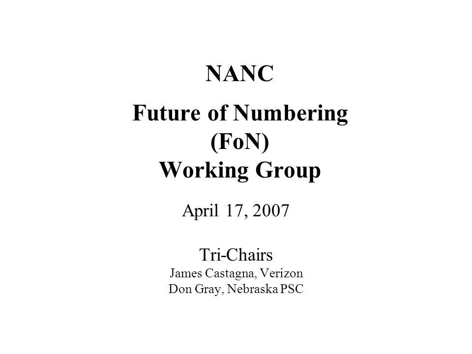 NANC Future of Numbering (FoN) Working Group April 17, 2007 Tri-Chairs James Castagna, Verizon Don Gray, Nebraska PSC