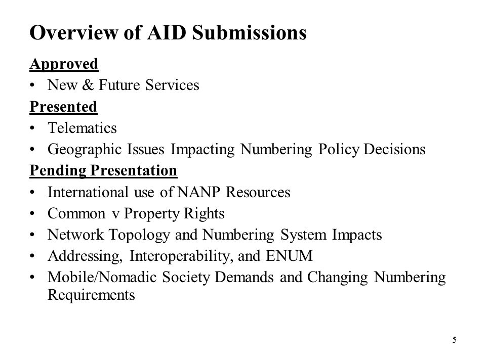 5 Overview of AID Submissions Approved New & Future Services Presented Telematics Geographic Issues Impacting Numbering Policy Decisions Pending Presentation International use of NANP Resources Common v Property Rights Network Topology and Numbering System Impacts Addressing, Interoperability, and ENUM Mobile/Nomadic Society Demands and Changing Numbering Requirements