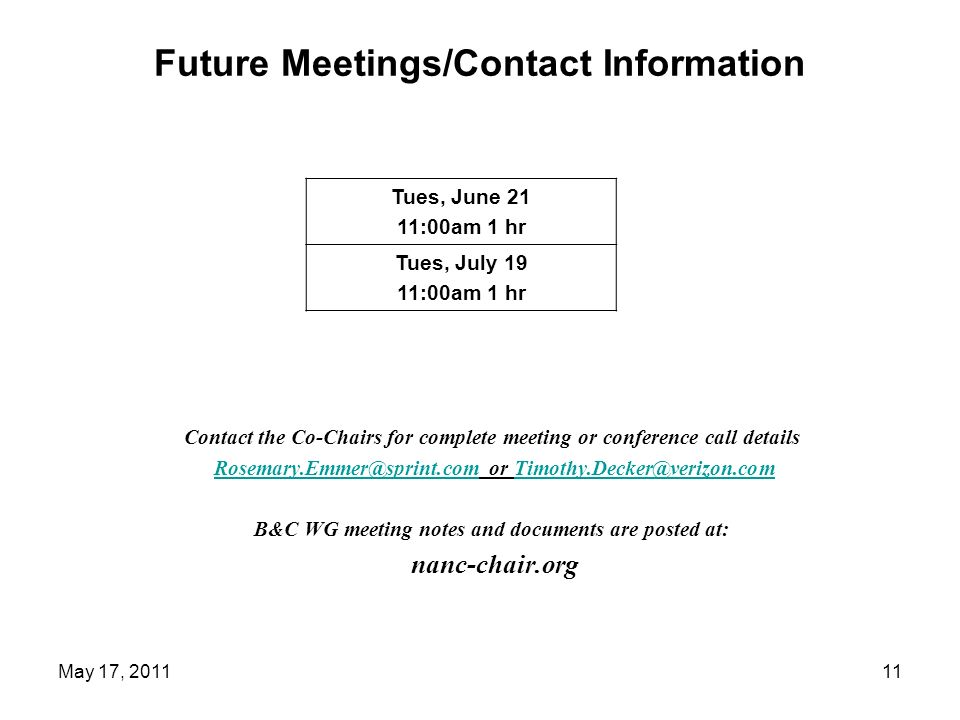 Future Meetings/Contact Information Contact the Co-Chairs for complete meeting or conference call details Rosemary.Emmer@sprint.com or Timothy.Decker@verizon.comRosemary.Emmer@sprint.comTimothy.Decker@verizon.com B&C WG meeting notes and documents are posted at: nanc-chair.org Tues, June 21 11:00am 1 hr Tues, July 19 11:00am 1 hr 11May 17, 2011