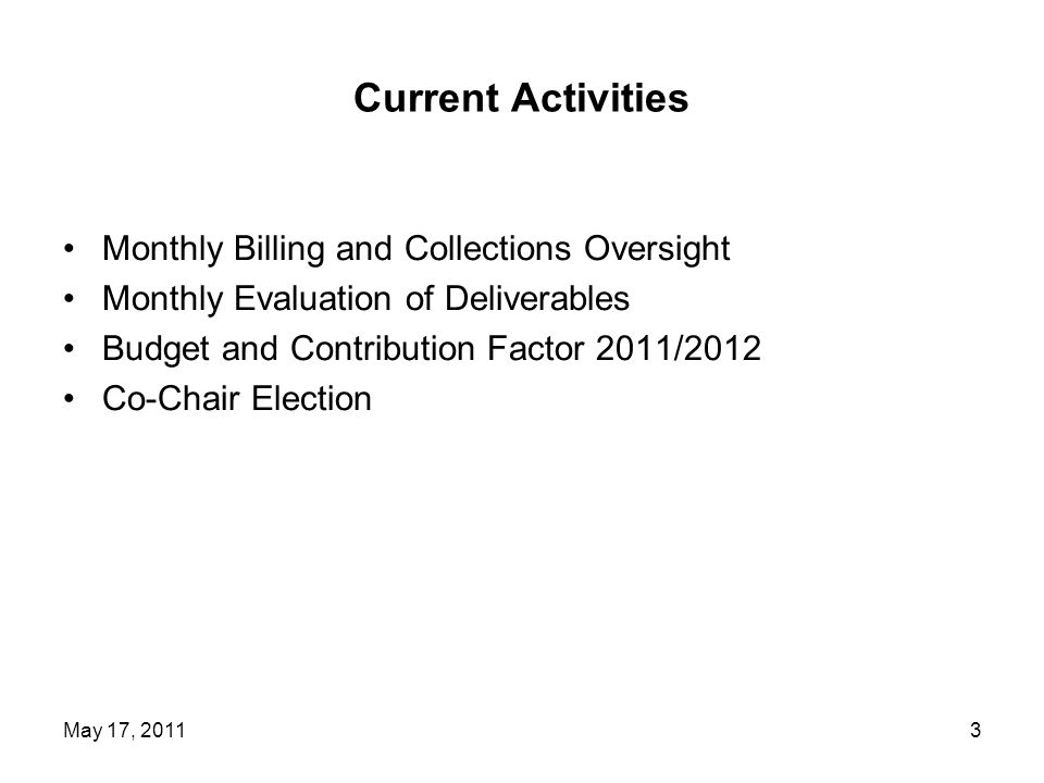 Current Activities Monthly Billing and Collections Oversight Monthly Evaluation of Deliverables Budget and Contribution Factor 2011/2012 Co-Chair Election 3May 17, 2011