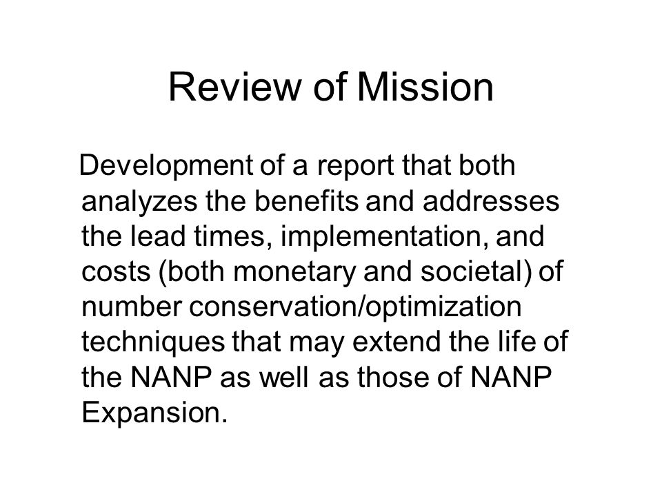 Review of Mission Development of a report that both analyzes the benefits and addresses the lead times, implementation, and costs (both monetary and societal) of number conservation/optimization techniques that may extend the life of the NANP as well as those of NANP Expansion.