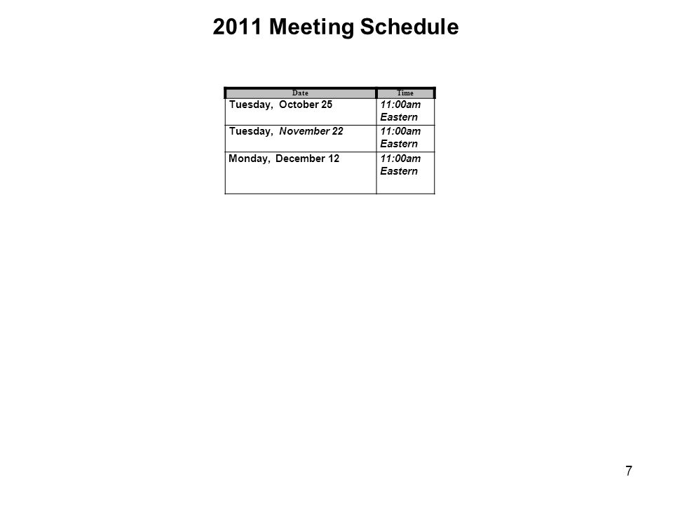 2011 Meeting Schedule DateTime Tuesday, October 2511:00am Eastern Tuesday, November 2211:00am Eastern Monday, December 1211:00am Eastern 7