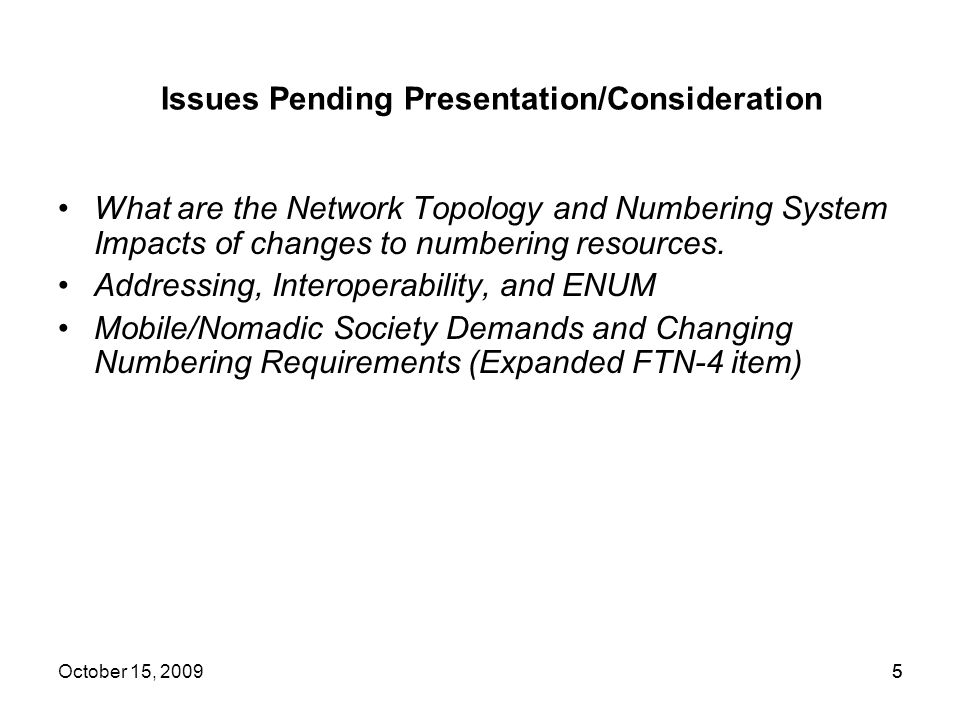 5 Issues Pending Presentation/Consideration What are the Network Topology and Numbering System Impacts of changes to numbering resources. Addressing,