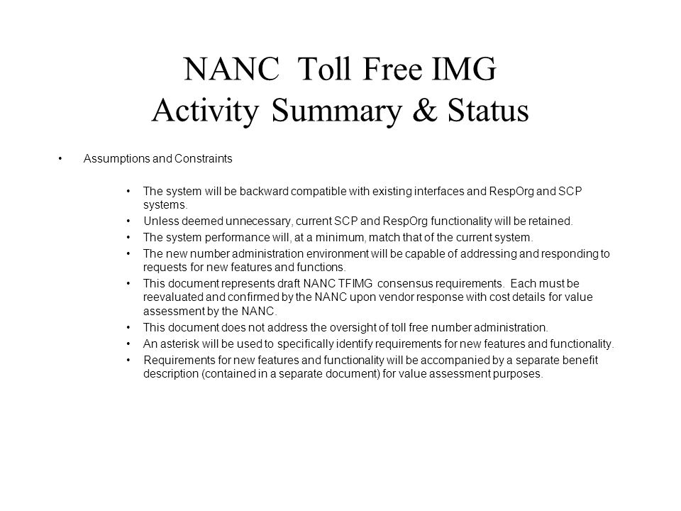NANC Toll Free IMG Activity Summary & Status Assumptions and Constraints The system will be backward compatible with existing interfaces and RespOrg and SCP systems.