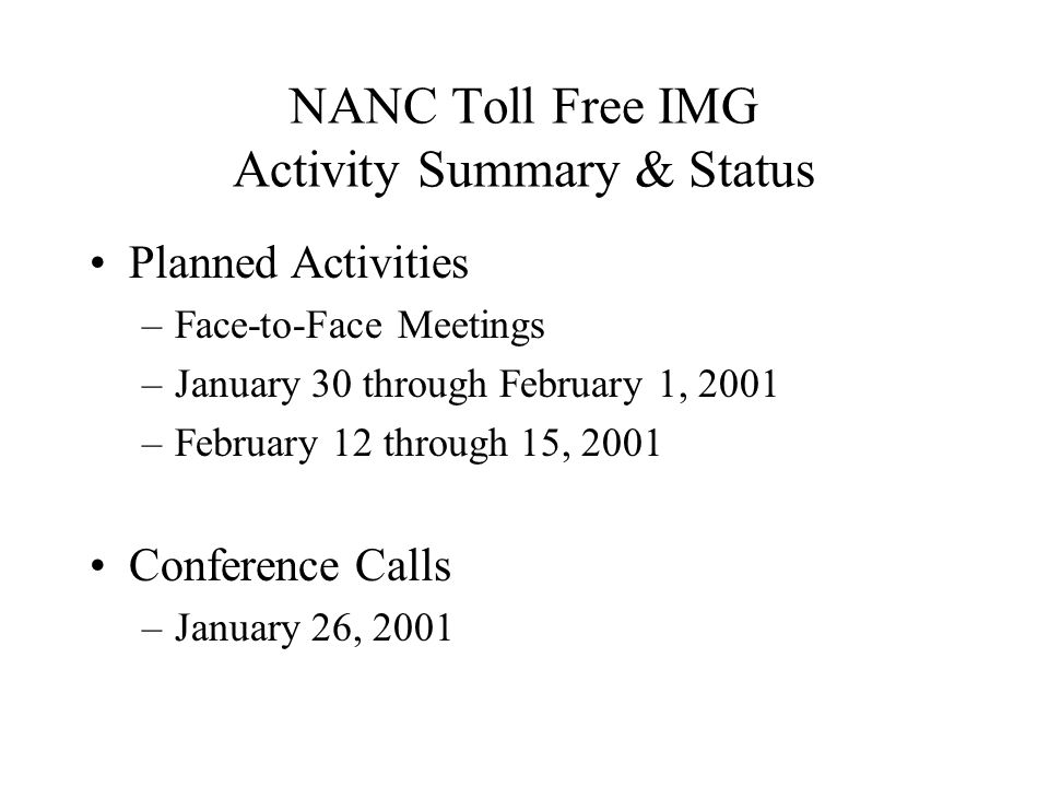 NANC Toll Free IMG Activity Summary & Status Planned Activities –Face-to-Face Meetings –January 30 through February 1, 2001 –February 12 through 15, 2001 Conference Calls –January 26, 2001