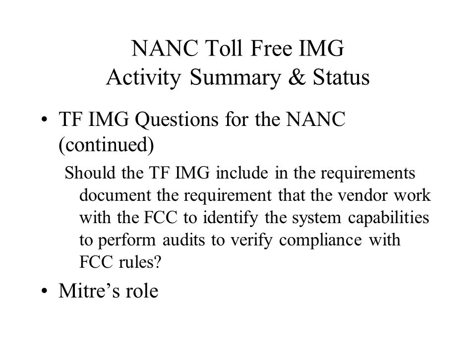 NANC Toll Free IMG Activity Summary & Status TF IMG Questions for the NANC (continued) Should the TF IMG include in the requirements document the requirement that the vendor work with the FCC to identify the system capabilities to perform audits to verify compliance with FCC rules.