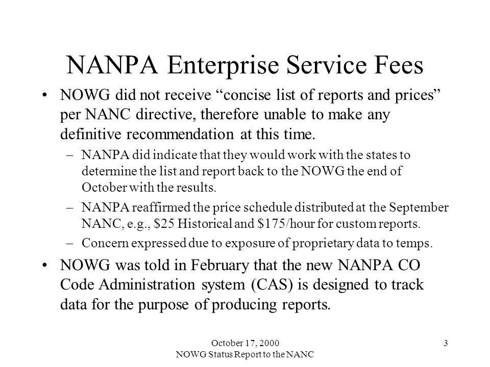 October 17, 2000 NOWG Status Report to the NANC 3 NANPA Enterprise Service Fees NOWG did not receive concise list of reports and prices per NANC direc