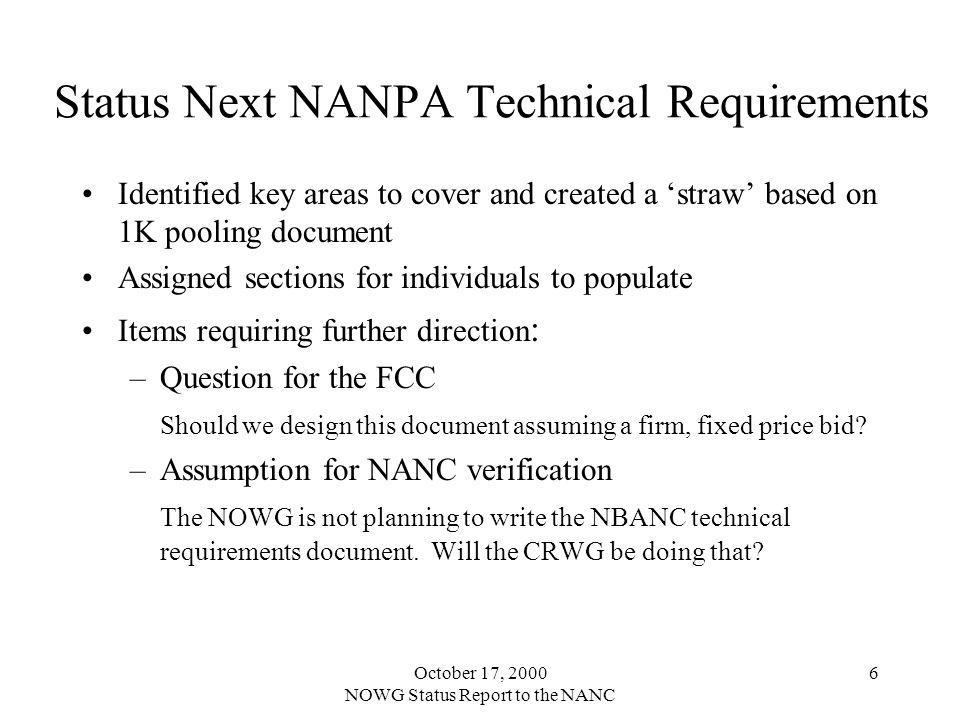October 17, 2000 NOWG Status Report to the NANC 6 Status Next NANPA Technical Requirements Identified key areas to cover and created a straw based on