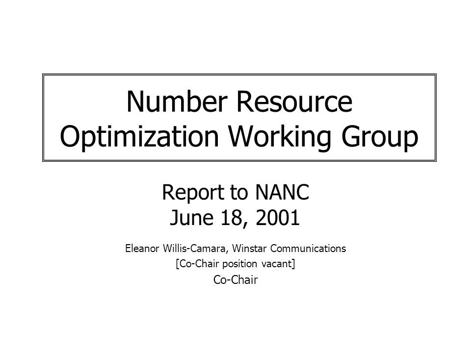 Number Resource Optimization Working Group Report to NANC June 18, 2001 Eleanor Willis-Camara, Winstar Communications [Co-Chair position vacant] Co-Chair