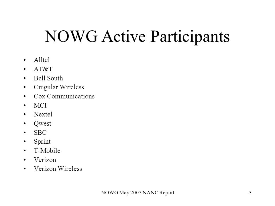 NOWG May 2005 NANC Report3 NOWG Active Participants Alltel AT&T Bell South Cingular Wireless Cox Communications MCI Nextel Qwest SBC Sprint T-Mobile Verizon Verizon Wireless
