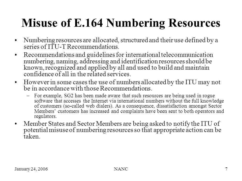 January 24, 2006NANC7 Misuse of E.164 Numbering Resources Numbering resources are allocated, structured and their use defined by a series of ITU-T Recommendations.