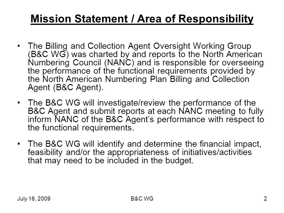 July 16, 2009B&C WG2 Mission Statement / Area of Responsibility The Billing and Collection Agent Oversight Working Group (B&C WG) was charted by and r