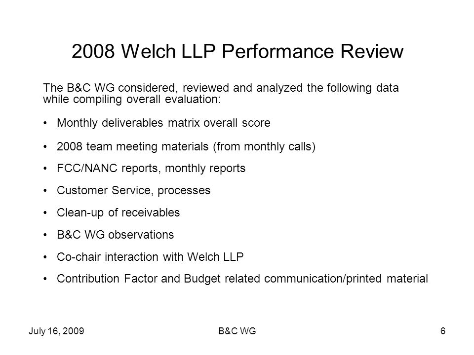 July 16, 2009B&C WG6 2008 Welch LLP Performance Review The B&C WG considered, reviewed and analyzed the following data while compiling overall evaluat