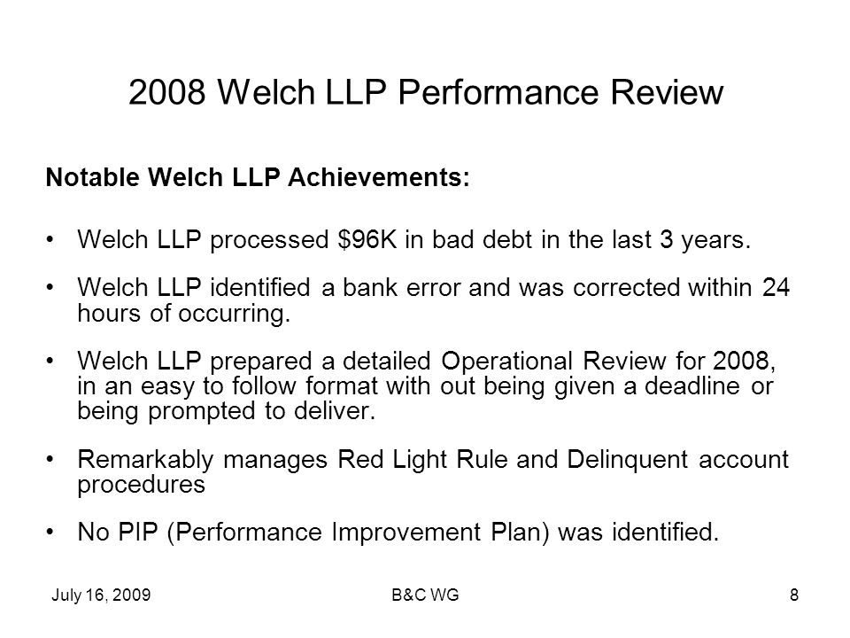 July 16, 2009B&C WG8 2008 Welch LLP Performance Review Notable Welch LLP Achievements: Welch LLP processed $96K in bad debt in the last 3 years. Welch