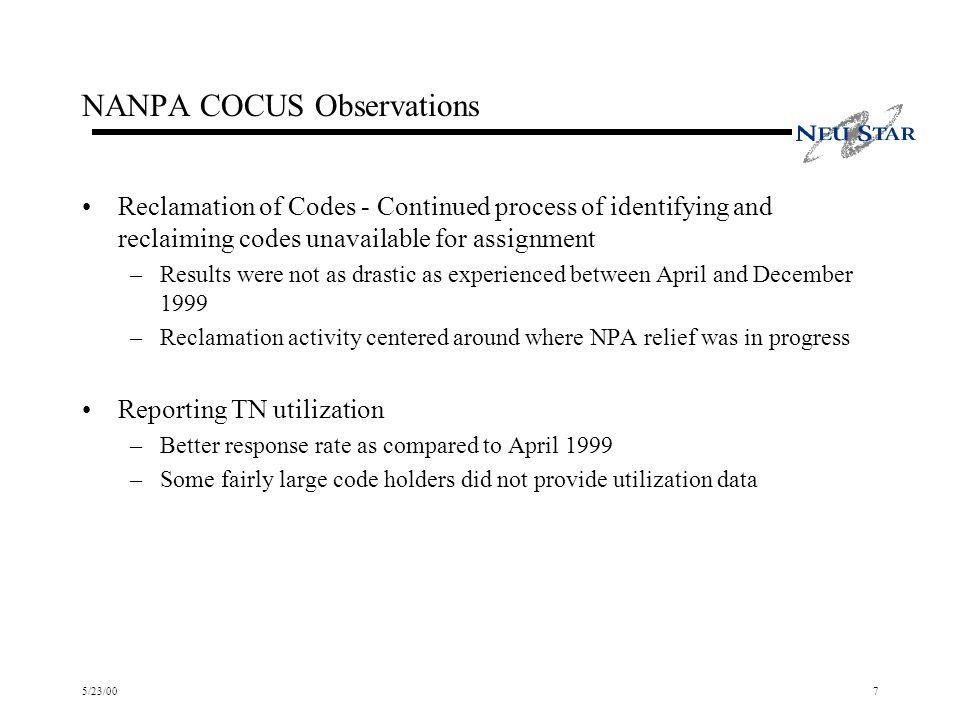 5/23/007 NANPA COCUS Observations Reclamation of Codes - Continued process of identifying and reclaiming codes unavailable for assignment –Results were not as drastic as experienced between April and December 1999 –Reclamation activity centered around where NPA relief was in progress Reporting TN utilization –Better response rate as compared to April 1999 –Some fairly large code holders did not provide utilization data