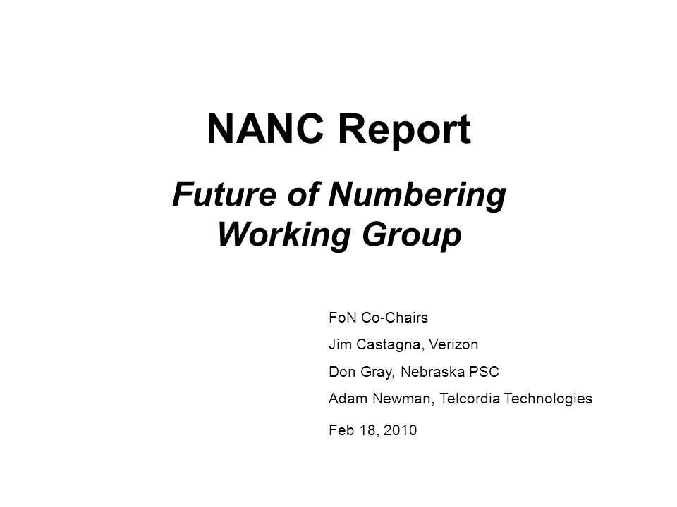 NANC Report Future of Numbering Working Group FoN Co-Chairs Jim Castagna, Verizon Don Gray, Nebraska PSC Adam Newman, Telcordia Technologies Feb 18, 2010