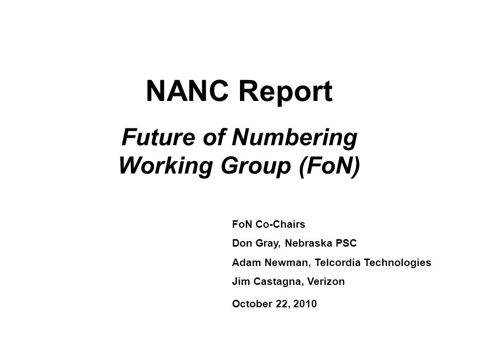 NANC Report Future of Numbering Working Group (FoN) FoN Co-Chairs Don Gray, Nebraska PSC Adam Newman, Telcordia Technologies Jim Castagna, Verizon October 22, 2010