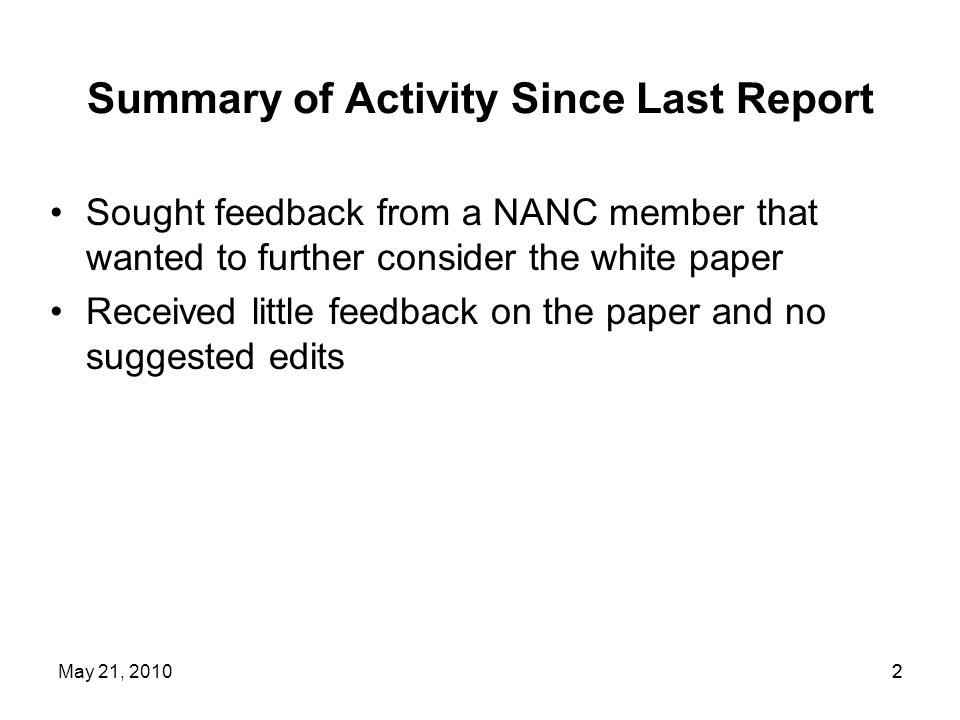 2 Summary of Activity Since Last Report Sought feedback from a NANC member that wanted to further consider the white paper Received little feedback on the paper and no suggested edits May 21, 20102