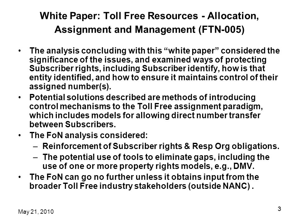 3 White Paper: Toll Free Resources - Allocation, Assignment and Management (FTN-005) The analysis concluding with this white paper considered the significance of the issues, and examined ways of protecting Subscriber rights, including Subscriber identify, how is that entity identified, and how to ensure it maintains control of their assigned number(s).