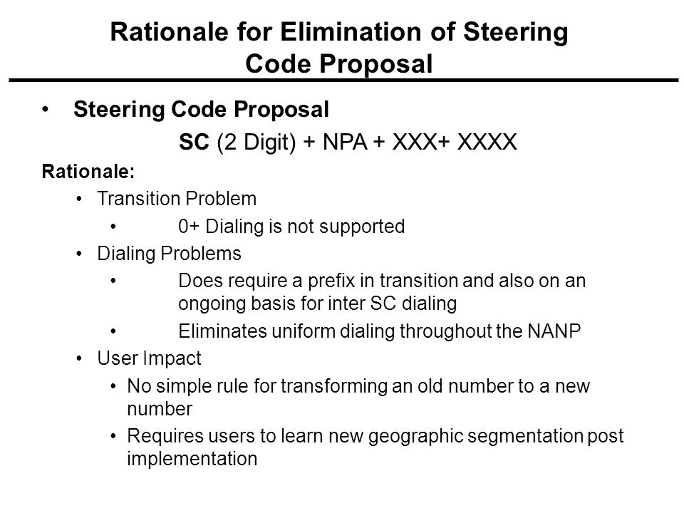 Steering Code Proposal SC (2 Digit) + NPA + XXX+ XXXX Rationale: Transition Problem 0+ Dialing is not supported Dialing Problems Does require a prefix in transition and also on an ongoing basis for inter SC dialing Eliminates uniform dialing throughout the NANP User Impact No simple rule for transforming an old number to a new number Requires users to learn new geographic segmentation post implementation Rationale for Elimination of Steering Code Proposal
