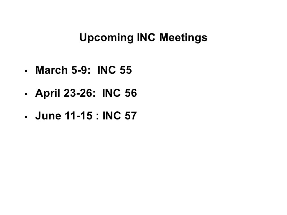 Upcoming INC Meetings March 5-9: INC 55 April 23-26: INC 56 June 11-15 : INC 57