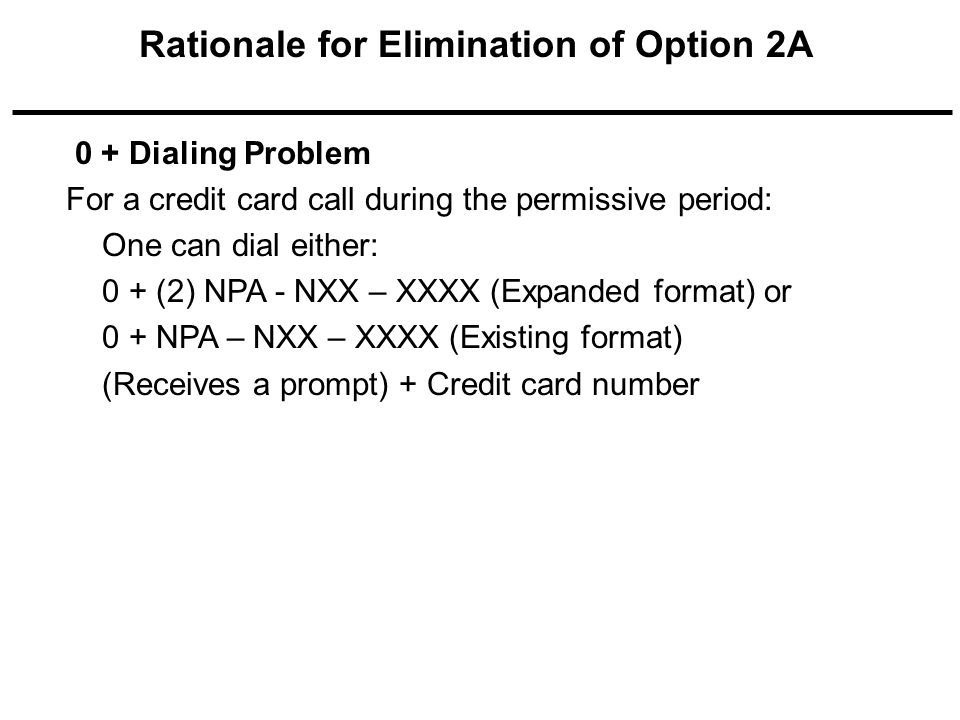 0 + Dialing Problem For a credit card call during the permissive period: One can dial either: 0 + (2) NPA - NXX – XXXX (Expanded format) or 0 + NPA – NXX – XXXX (Existing format) (Receives a prompt) + Credit card number Rationale for Elimination of Option 2A