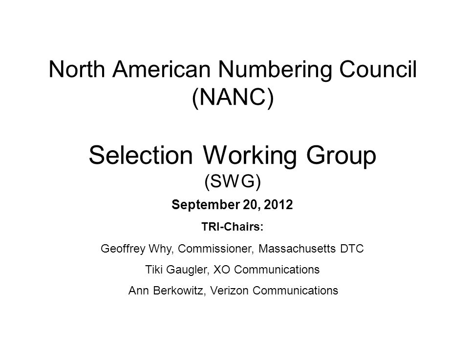 North American Numbering Council (NANC) Selection Working Group (SWG) September 20, 2012 TRI-Chairs: Geoffrey Why, Commissioner, Massachusetts DTC Tiki Gaugler, XO Communications Ann Berkowitz, Verizon Communications