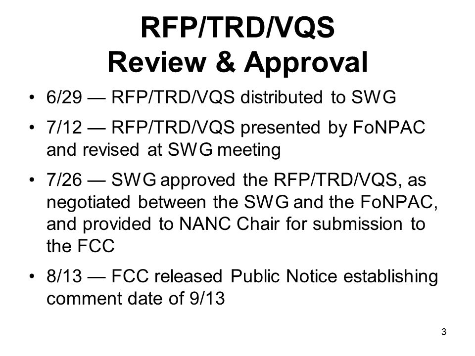 3 RFP/TRD/VQS Review & Approval 6/29 RFP/TRD/VQS distributed to SWG 7/12 RFP/TRD/VQS presented by FoNPAC and revised at SWG meeting 7/26 SWG approved the RFP/TRD/VQS, as negotiated between the SWG and the FoNPAC, and provided to NANC Chair for submission to the FCC 8/13 FCC released Public Notice establishing comment date of 9/13