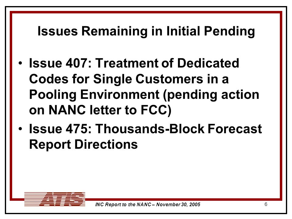INC Report to the NANC – November 30, Issues Remaining in Initial Pending Issue 407: Treatment of Dedicated Codes for Single Customers in a Pooling Environment (pending action on NANC letter to FCC) Issue 475: Thousands-Block Forecast Report Directions