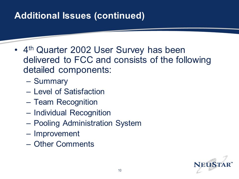 10 Additional Issues (continued) 4 th Quarter 2002 User Survey has been delivered to FCC and consists of the following detailed components: –Summary –