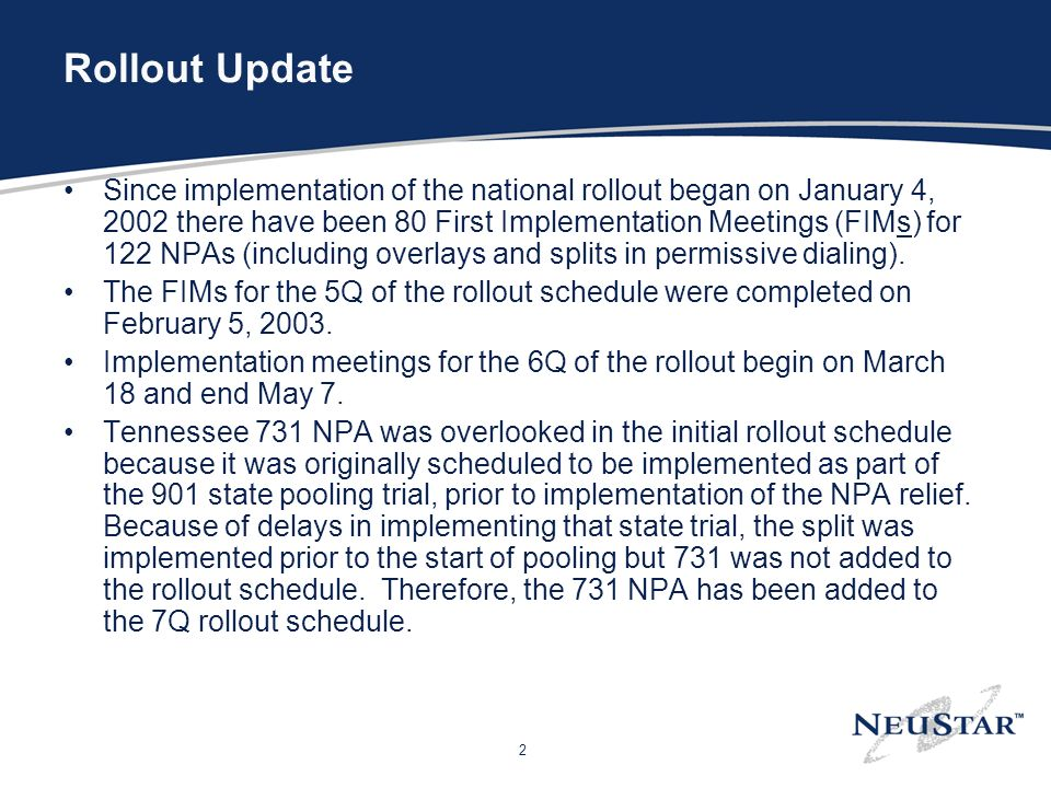 2 Rollout Update Since implementation of the national rollout began on January 4, 2002 there have been 80 First Implementation Meetings (FIMs) for 122 NPAs (including overlays and splits in permissive dialing).
