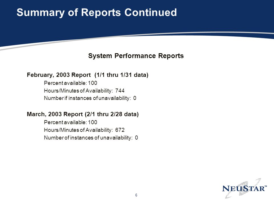 6 Summary of Reports Continued System Performance Reports February, 2003 Report (1/1 thru 1/31 data) Percent available: 100 Hours/Minutes of Availability: 744 Number if instances of unavailability: 0 March, 2003 Report (2/1 thru 2/28 data) Percent available: 100 Hours/Minutes of Availability: 672 Number of instances of unavailability: 0