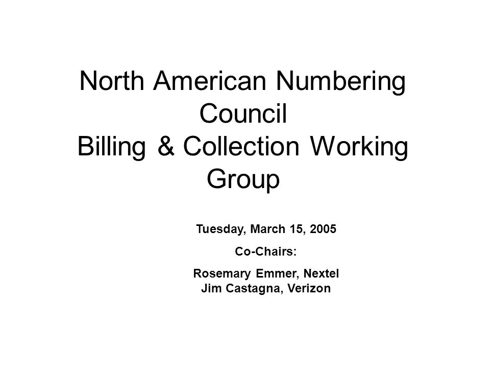 North American Numbering Council Billing & Collection Working Group Tuesday, March 15, 2005 Co-Chairs: Rosemary Emmer, Nextel Jim Castagna, Verizon