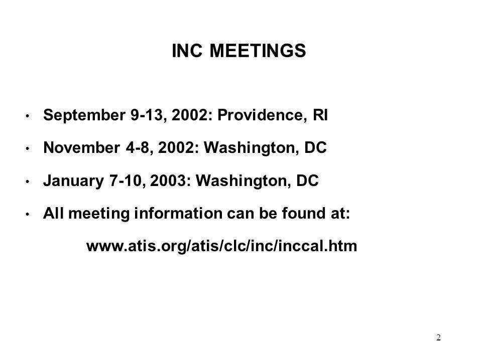 2 INC MEETINGS September 9-13, 2002: Providence, RI November 4-8, 2002: Washington, DC January 7-10, 2003: Washington, DC All meeting information can be found at: www.atis.org/atis/clc/inc/inccal.htm