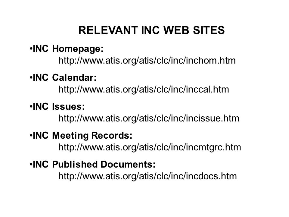RELEVANT INC WEB SITES INC Homepage: http://www.atis.org/atis/clc/inc/inchom.htm INC Calendar: http://www.atis.org/atis/clc/inc/inccal.htm INC Issues: http://www.atis.org/atis/clc/inc/incissue.htm INC Meeting Records: http://www.atis.org/atis/clc/inc/incmtgrc.htm INC Published Documents: http://www.atis.org/atis/clc/inc/incdocs.htm