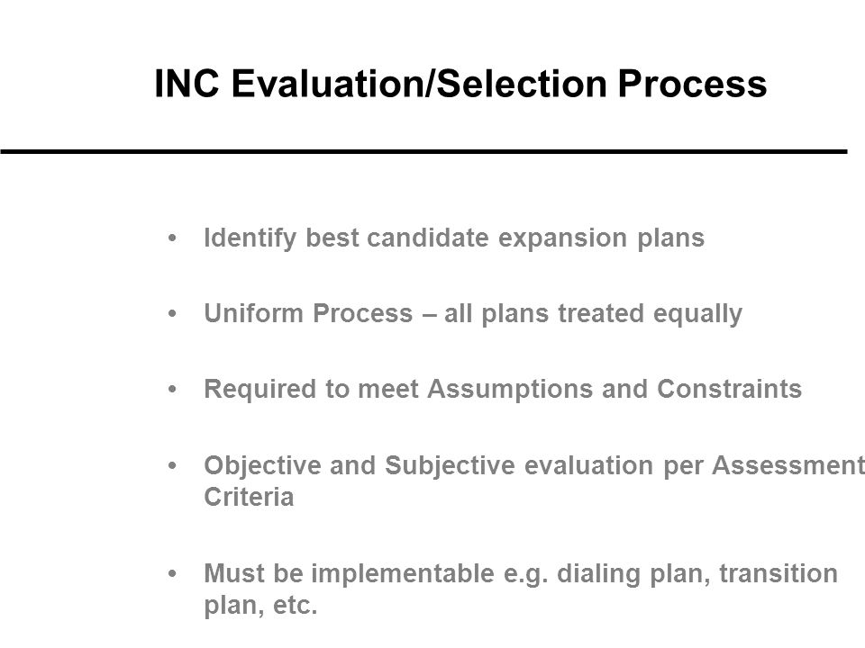 INC Evaluation/Selection Process Identify best candidate expansion plans Uniform Process – all plans treated equally Required to meet Assumptions and Constraints Objective and Subjective evaluation per Assessment Criteria Must be implementable e.g.