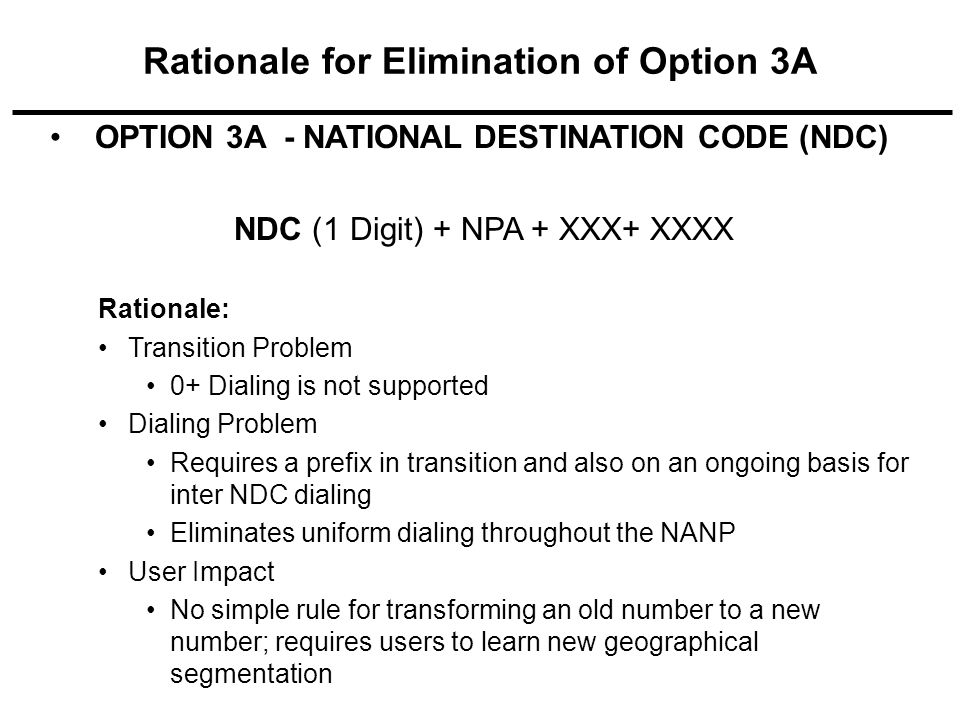OPTION 3A - NATIONAL DESTINATION CODE (NDC) NDC (1 Digit) + NPA + XXX+ XXXX Rationale: Transition Problem 0+ Dialing is not supported Dialing Problem Requires a prefix in transition and also on an ongoing basis for inter NDC dialing Eliminates uniform dialing throughout the NANP User Impact No simple rule for transforming an old number to a new number; requires users to learn new geographical segmentation Rationale for Elimination of Option 3A