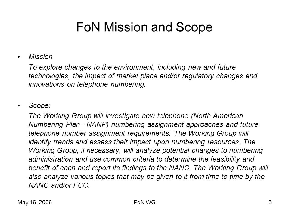 May 16, 2006FoN WG3 FoN Mission and Scope Mission To explore changes to the environment, including new and future technologies, the impact of market place and/or regulatory changes and innovations on telephone numbering.