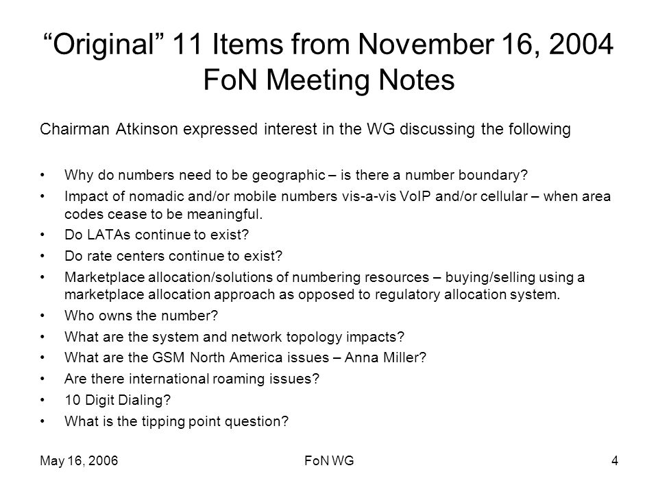 May 16, 2006FoN WG4 Original 11 Items from November 16, 2004 FoN Meeting Notes Chairman Atkinson expressed interest in the WG discussing the following Why do numbers need to be geographic – is there a number boundary.