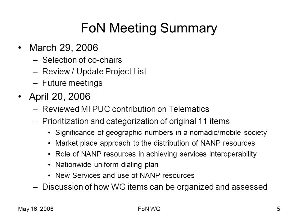 May 16, 2006FoN WG5 FoN Meeting Summary March 29, 2006 –Selection of co-chairs –Review / Update Project List –Future meetings April 20, 2006 –Reviewed MI PUC contribution on Telematics –Prioritization and categorization of original 11 items Significance of geographic numbers in a nomadic/mobile society Market place approach to the distribution of NANP resources Role of NANP resources in achieving services interoperability Nationwide uniform dialing plan New Services and use of NANP resources –Discussion of how WG items can be organized and assessed