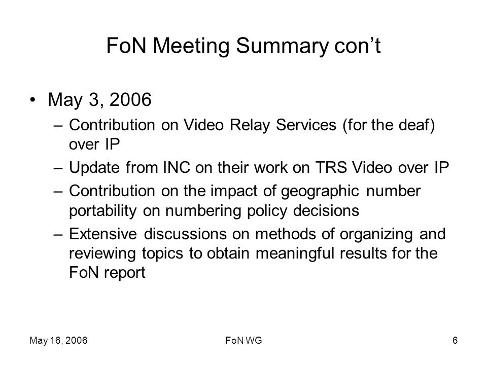 May 16, 2006FoN WG6 FoN Meeting Summary cont May 3, 2006 –Contribution on Video Relay Services (for the deaf) over IP –Update from INC on their work on TRS Video over IP –Contribution on the impact of geographic number portability on numbering policy decisions –Extensive discussions on methods of organizing and reviewing topics to obtain meaningful results for the FoN report