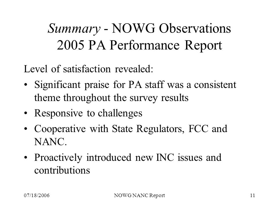 07/18/2006NOWG NANC Report11 Summary - NOWG Observations 2005 PA Performance Report Level of satisfaction revealed: Significant praise for PA staff was a consistent theme throughout the survey results Responsive to challenges Cooperative with State Regulators, FCC and NANC.