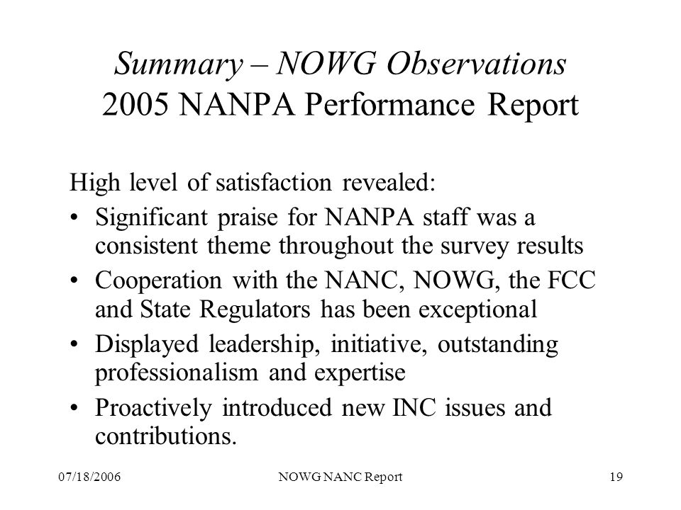 07/18/2006NOWG NANC Report19 Summary – NOWG Observations 2005 NANPA Performance Report High level of satisfaction revealed: Significant praise for NANPA staff was a consistent theme throughout the survey results Cooperation with the NANC, NOWG, the FCC and State Regulators has been exceptional Displayed leadership, initiative, outstanding professionalism and expertise Proactively introduced new INC issues and contributions.