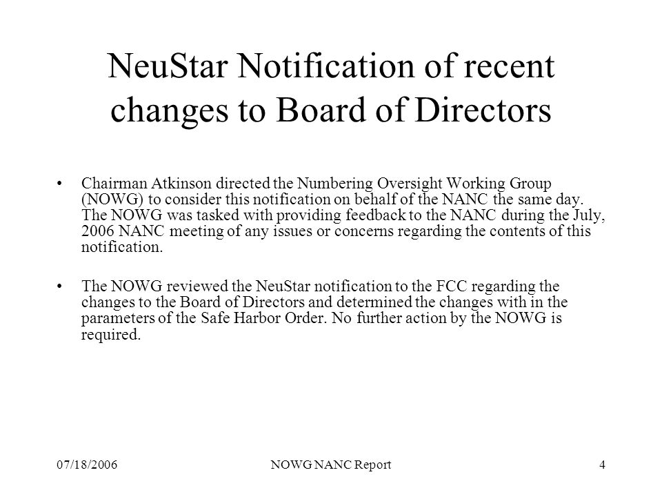 07/18/2006NOWG NANC Report4 NeuStar Notification of recent changes to Board of Directors Chairman Atkinson directed the Numbering Oversight Working Group (NOWG) to consider this notification on behalf of the NANC the same day.